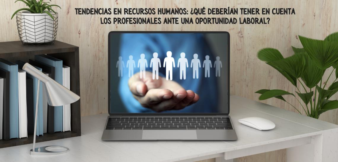 Tendencias en Recursos Humanos: ¿Qué deberían tener en cuenta los profesionales ante una oportunidad laboral?
